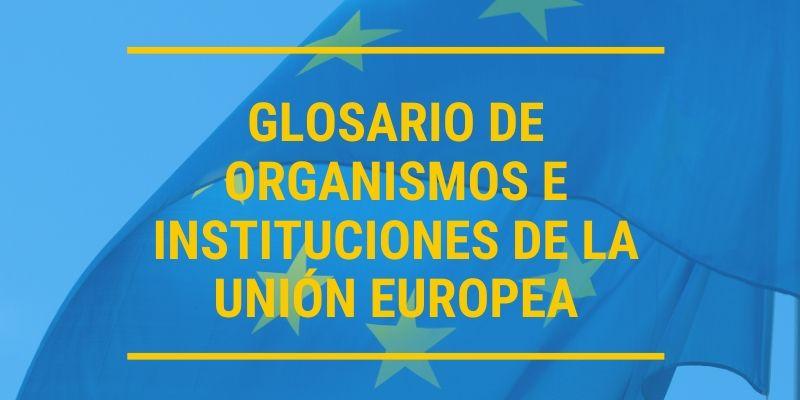 Glosario de organismos e instituciones de la unión de la Unión Europea.
